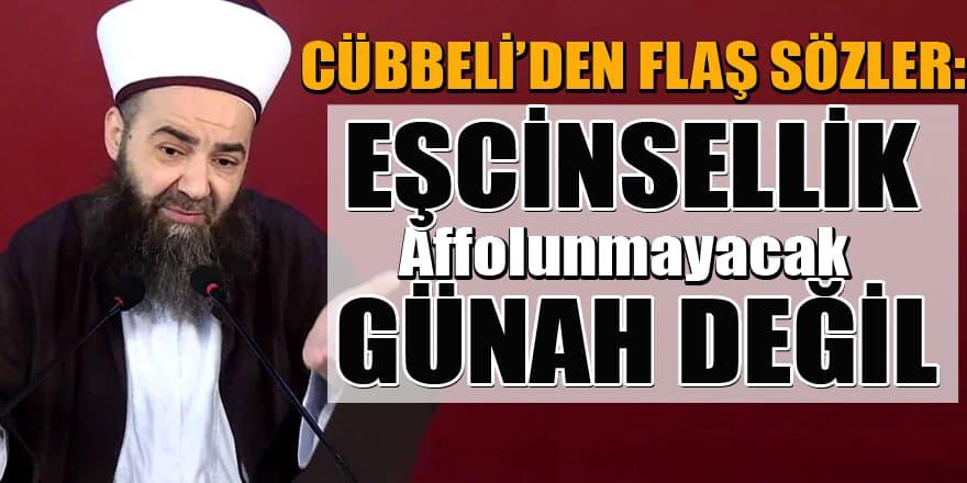 Cübbeli'den flaş sözler: Eşcinsellik affolunmayacak bir günah değil!