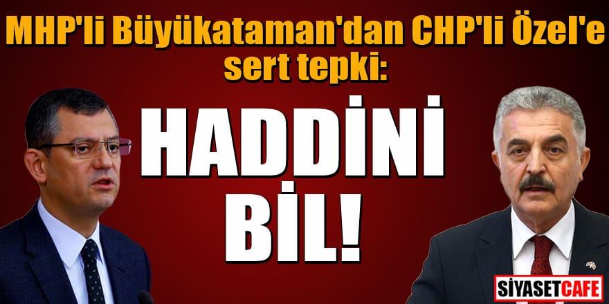 MHP'li Büyükataman'dan CHP'li Özel'e: Haddini bil!