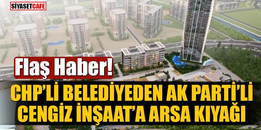 Flaş Haber! CHP'li Belediyeden Ak Parti'li Cengiz İnşaat'a arsa kıyağı!
