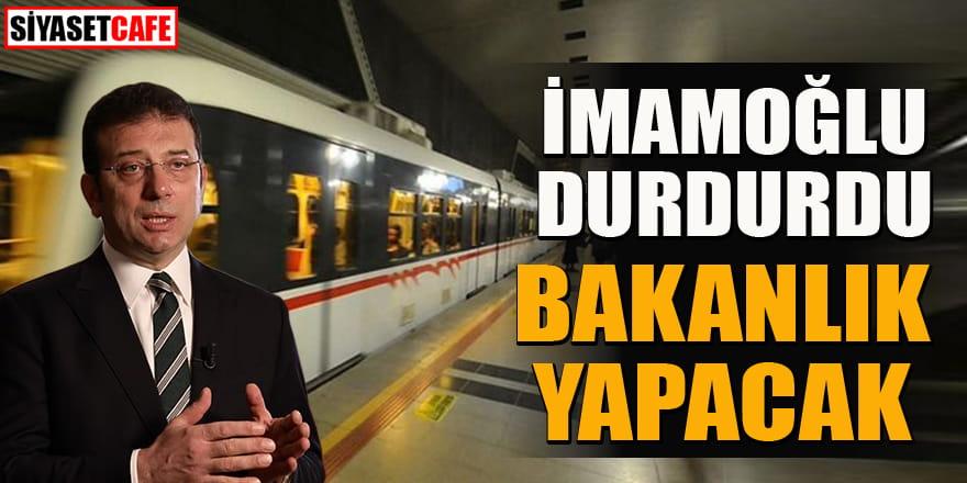 İmamoğlu'nun durdurduğu metro hattının yapımını bakanlık üstlendi!