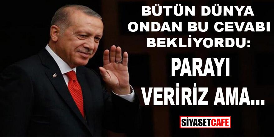 """Tüm dünya ondan bu cevabı bekliyordu! Cumhurbaşkanı Erdoğan: """"Parayı veririz ama......"""""""