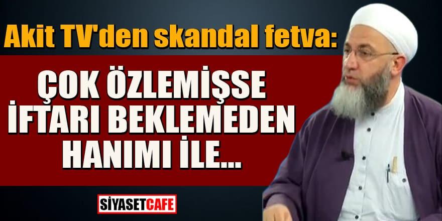 Akit TV'den skandal fetva: Çok özlemişse iftarı beklemeden hanımı ile...