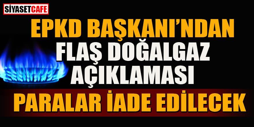 EPDK Başkanı'ndan flaş doğalgaz açıklaması: Paralar iade edilecek