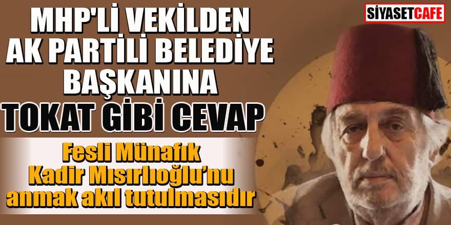 MHP'li vekilden AK Partili belediye başkanına tokat gibi Mısıroğlu cevabı