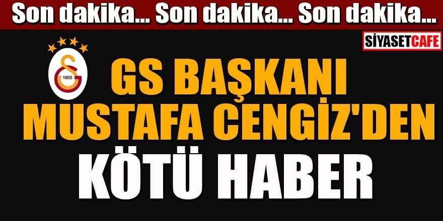 GS Başkanı Mustafa Cengiz'den kötü haber!