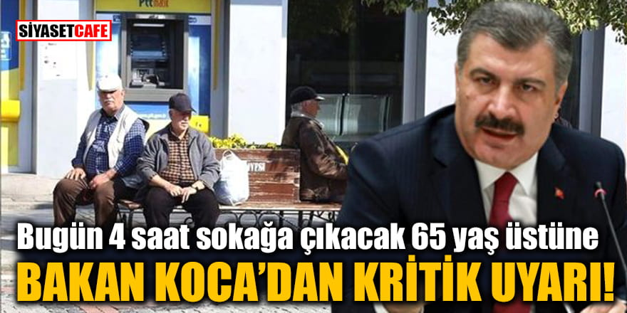 Bugün 4 saat sokağa çıkacak 65 yaş üstüne Bakan Koca'dan kritik uyarı!