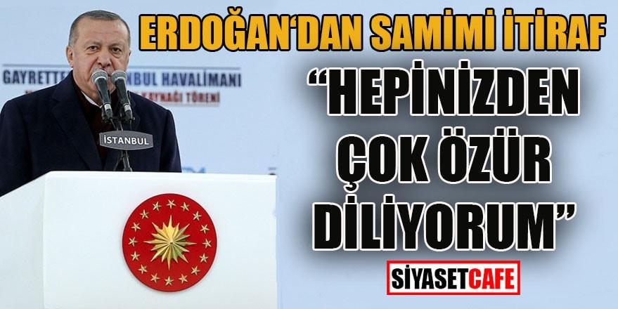 """Cumhurbaşkanı Erdoğan'dan samimi itiraf: """"Hepinizden çok özür diliyorum"""""""