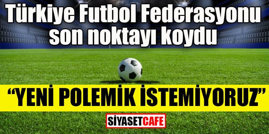 Türkiye Futbol Federasyonu son noktayı koydu
