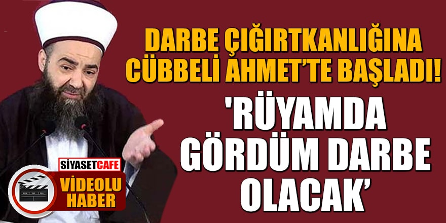 Darbe çığırtkanlığına Cübbeli Ahmet'te başladı! 'Rüyamda gördüm darbe olacak'