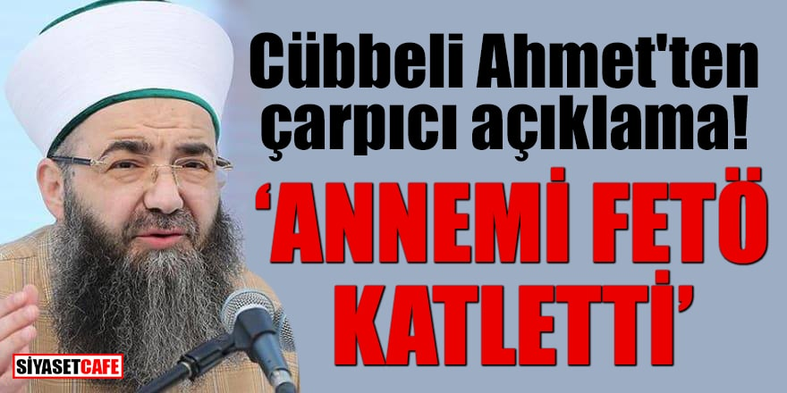 Cübbeli Ahmet'ten çarpıcı açıklama: Annemi FETÖ katletti