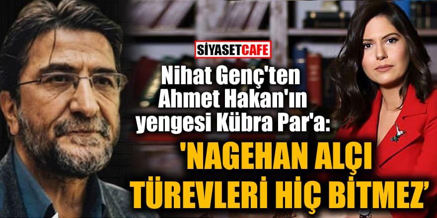Nihat Genç'ten Ahmet Hakan'ın yengesi Kübra Par'a: 'Nagehan Alçı türevleri hiç bitmiyor'