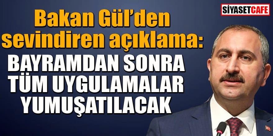 Bakan Gül'den sevindiren açıklama: Tüm uygulamalar yumuşatılacak