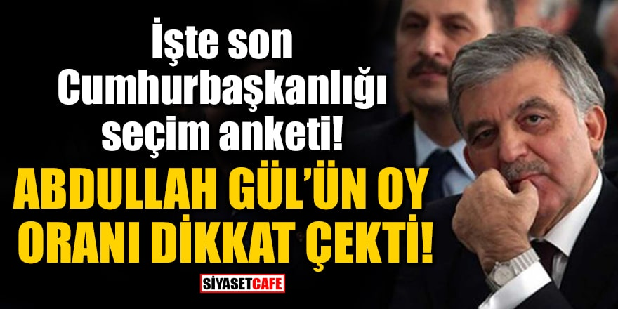 İşte son Cumhurbaşkanlığı seçim anketi! Abdullah Gül'ün oy oranı dikkat çekti