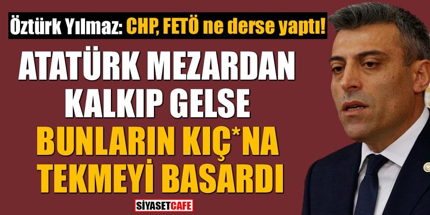 Öztürk Yılmaz: CHP, FETÖ ne derse yaptı! Atatürk mezardan kalkıp gelse bunların kıç*na tekmeyi basardı