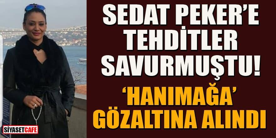 Sedat Peker'i tehdit eden 'Hanımağa' gözaltına alındı