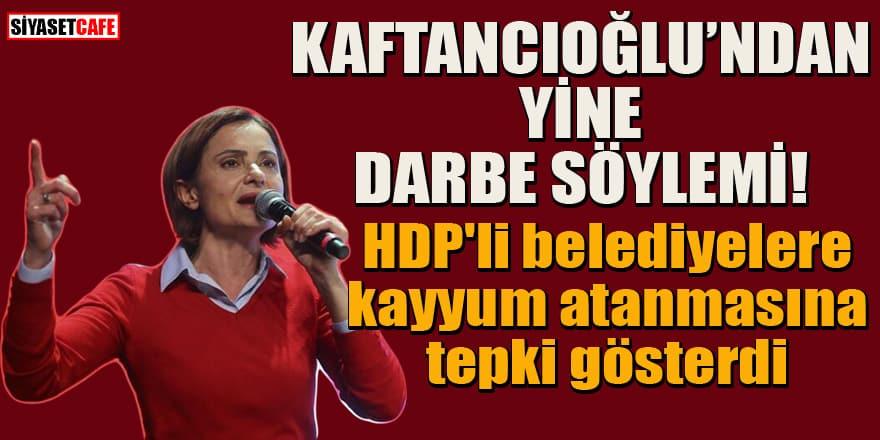 Canan Kaftancıoğlu'ndan bir 'darbe' söylemi daha! HDP'li belediyelere kayyum atanmasına tepki