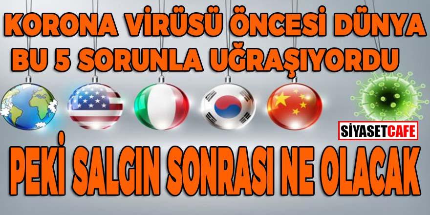 Korona virüsü öncesi Dünya bu 5 sorunla uğraşıyordu, peki salgın sonrası ne olacak?