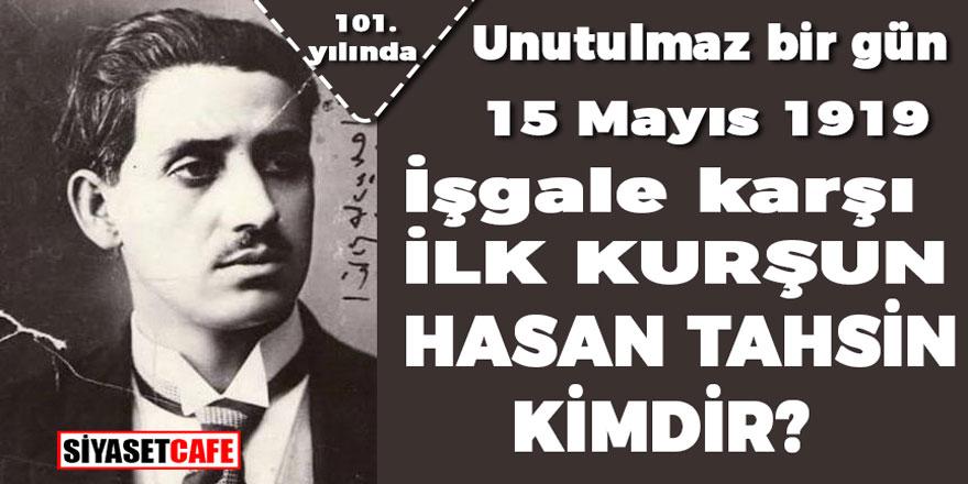 Unutulmaz bir gün, 15 Mayıs 1919! İşgale karşı ilk kurşunu atan Hasan Tahsin kimdir?