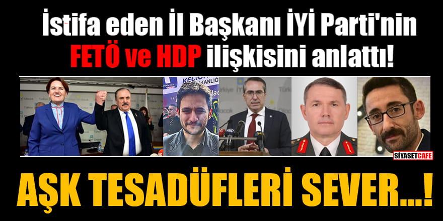 İstifa eden İl Başkanı İYİ Parti'nin FETÖ ve HDP ilişkisini anlattı: Aşk tesadüfleri sever