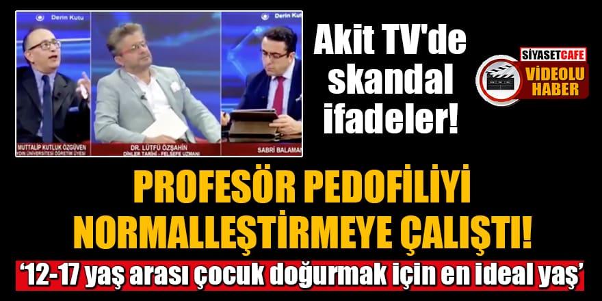 Akit TV'de skandal ifadeler! Profesör pedofiliyi normalleştirmeye çalıştı