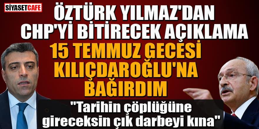 Öztürk Yılmaz'dan CHP'yi bitirecek açıklama: 15 Temmuz gecesi Kılıçdaroğlu'na bağırdım