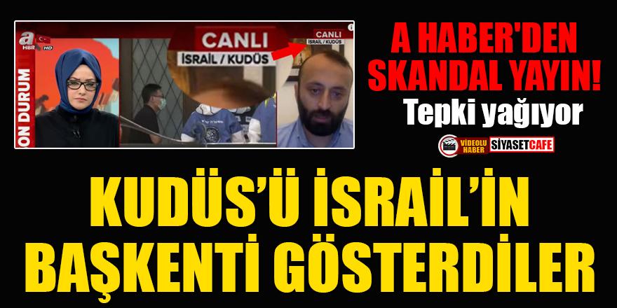 A Haber'den skandal yayın: Kudüs'ü İsrail'in başkenti gösterdiler! Tepki yağıyor