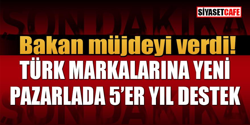 Bakan müjdeyi verdi: Türk markalarına yeni pazarlarda 5'er yıl destek