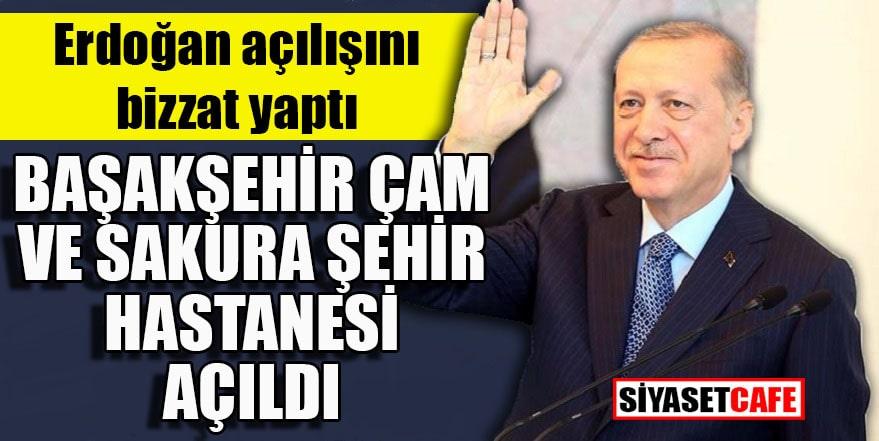 Erdoğan açılışını bizzat yaptı: Başakşehir Çam ve Sakura Hastanesi açıldı
