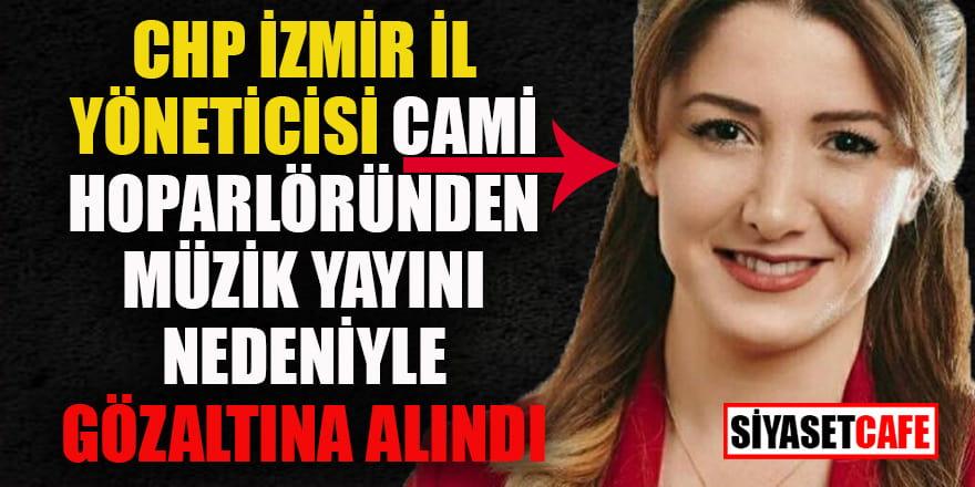 CHP İzmir İl yöneticisi camiden müzik yayınıyla ilgili gözaltında