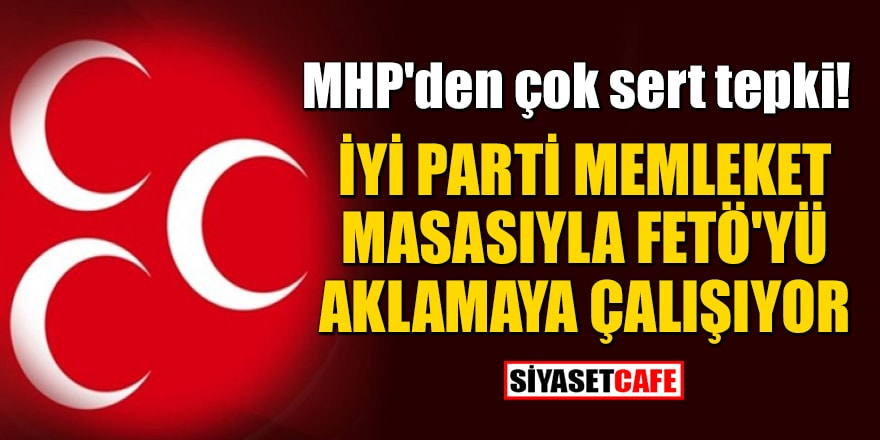 MHP'den çok sert tepki: İYİ Parti memleket masasıyla FETÖ'yü aklamaya çalışıyor