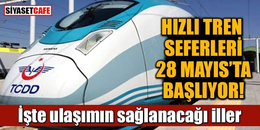 Hızlı tren seferleri 28 Mayıs'ta başlıyor! İşte ulaşımın sağlanacağı iller