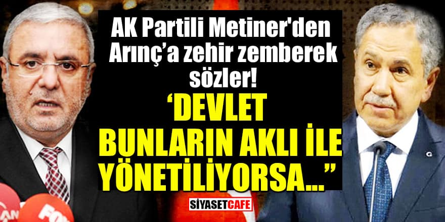 AK Partili Metiner'den Arınç'a zehir zemberek sözler: Devlet bunların aklı ile yönetiliyorsa...