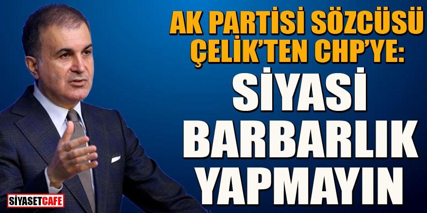 AK Parti Sözcüsü Ömer Çelik'ten CHP'ye: Siyasi barbarlık yapmayın!