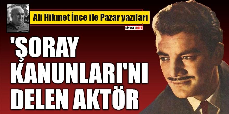 Ali Hikmet İnce yazdı:'Şoray Kanunları'nı Delen Aktör