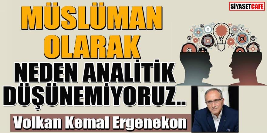 Volkan Kemal Ergenekon yazdı... Müslüman olarak neden analitik düşünemiyoruz...