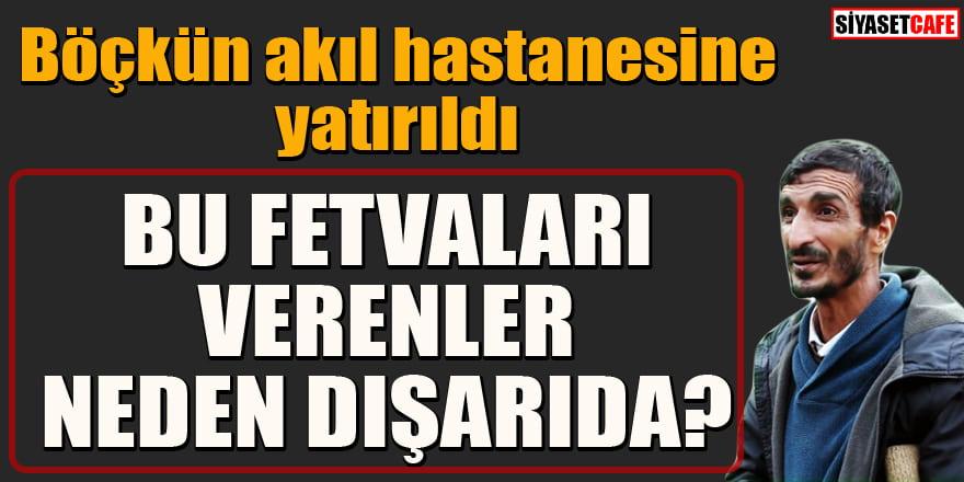 Ramazan Böçkün akıl hastanesine yatırıldı! Bu fetvaları verenler neden dışarıda?