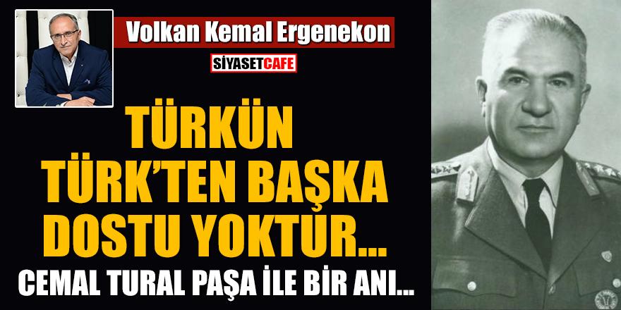 Volkan Kemal Ergenekon yazdı: Türkün Türk'ten başka dostu yoktur... Cemal Tural Paşa ile bir anı