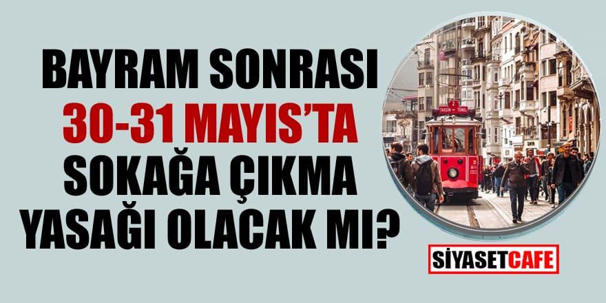Bayram sonrası 30-31 Mayıs'ta sokağa çıkma yasağı olacak mı?