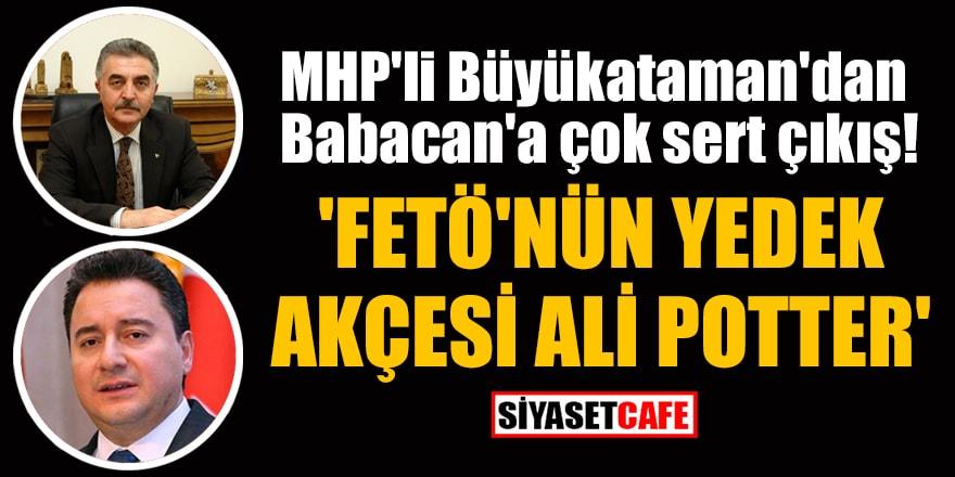 MHP'li Büyükataman'dan Babacan'a çok sert çıkış! 'FETÖ'nün yedek akçesi Ali Potter'
