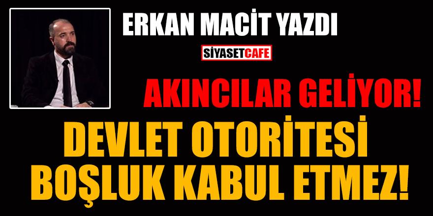 Erkan Macit yazdı: Akıncılar geliyor! Devlet otoritesi boşluk kabul etmez