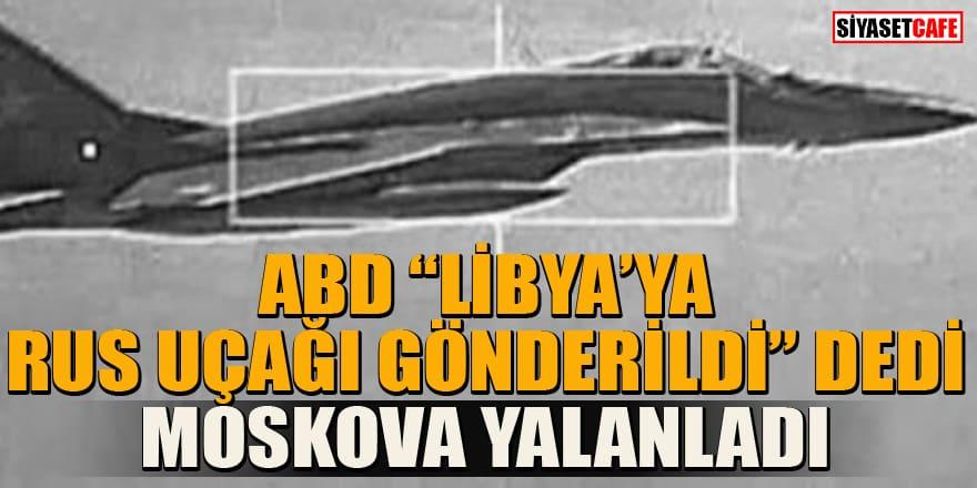 """ABD """"Rusya Libya'ya uçak gönderdi"""" dedi, Moskova yalanladı"""