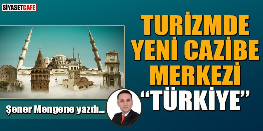 Şener Mengene yazdı... Turizmde yeni cazibe merkezi 'Türkiye'