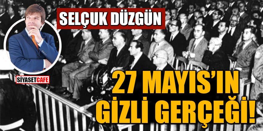 Selçuk Düzgün yazdı: 27 Mayıs'ın gizli gerçeği!