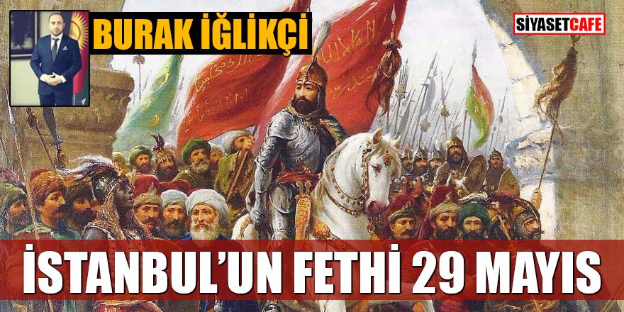 Burak İğlikçi yazdı: İstanbul'un fethi 29 Mayıs