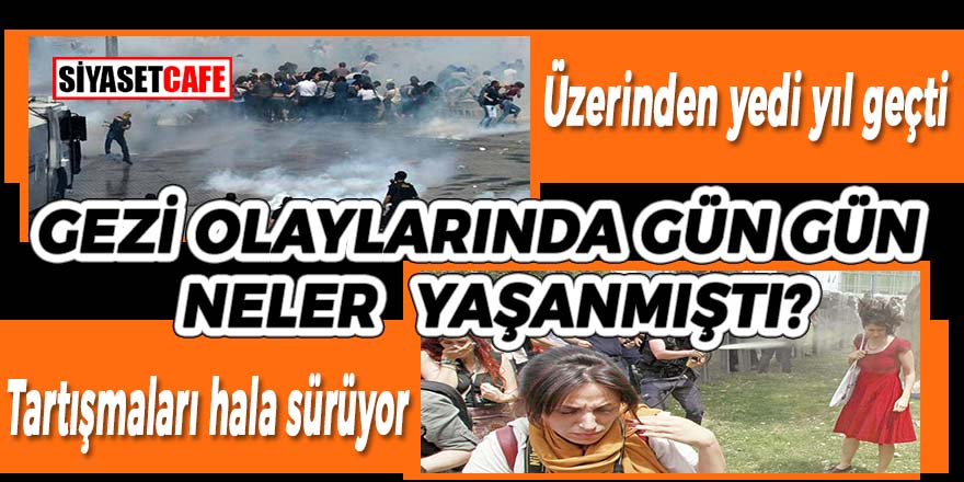 Üzerinden yedi yıl geçti ama tartışmaları hala sürüyor; gün gün Gezi olaylarında neler yaşanmıştı?