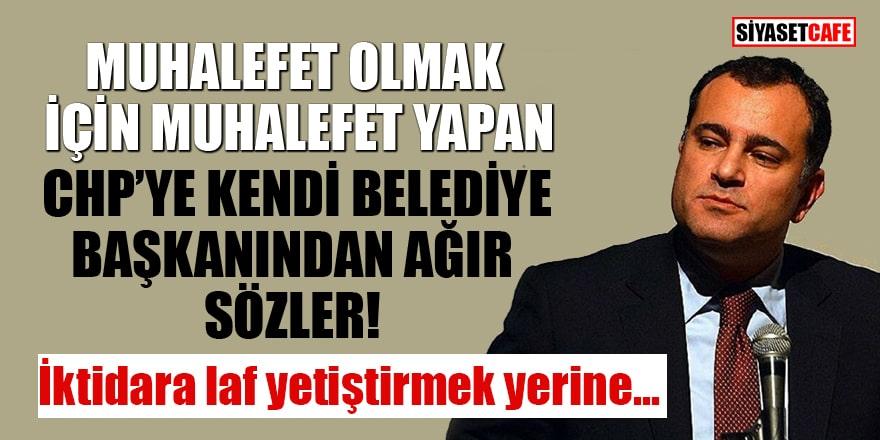 Muhalefet olmak için muhalefet yapan CHP'ye kendi belediye başkanından ağır sözler!