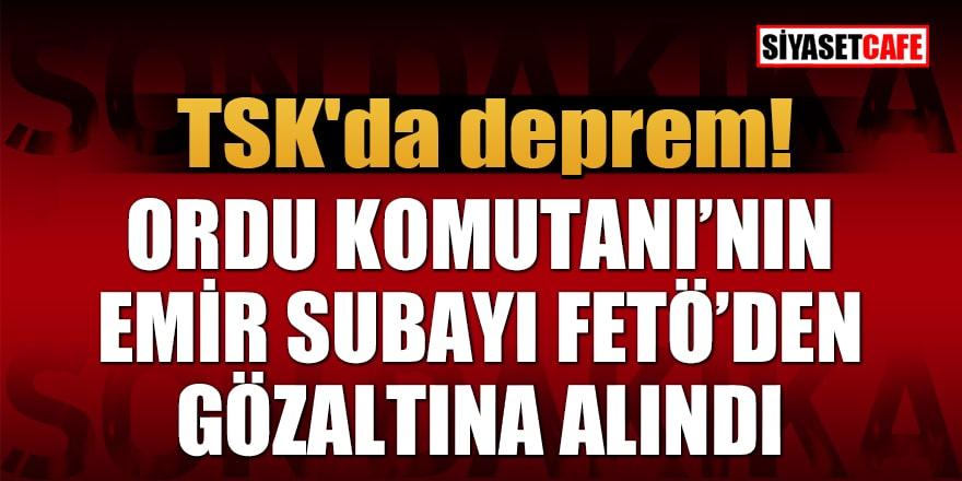 TSK'da deprem! Ordu Komutanı'nın emir subayı FETÖ'den gözaltına alındı