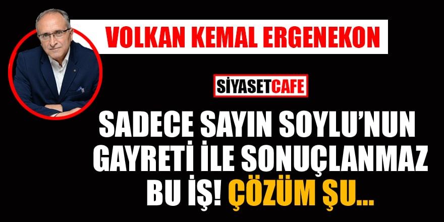 Volkan Kemal Ergenekon yazdı: Sadece Sayın Soylu'nun gayreti ile sonuçlanmaz bu iş! Çözüm şu...