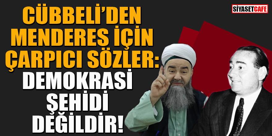 Cübbeli: Adnan Menderes demokrasi şehidi değildir!