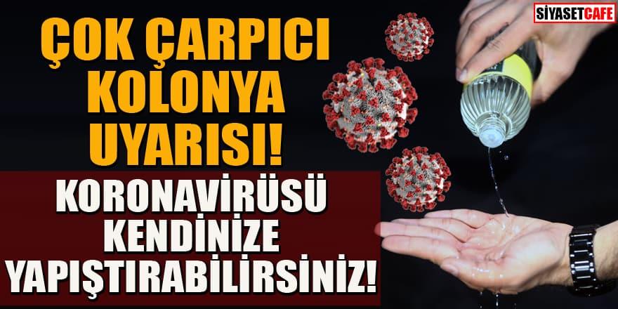 Kolonya kullananlar dikkat! Koronavirüsü kendinize yapıştırabilirsiniz!